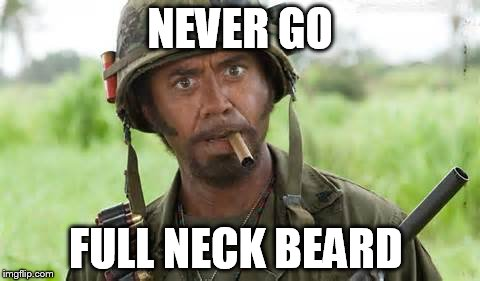never go full... | NEVER GO FULL NECK BEARD | image tagged in robert downey jr,full retard tropic thunder,tropic thunder,neckbeard,movies | made w/ Imgflip meme maker