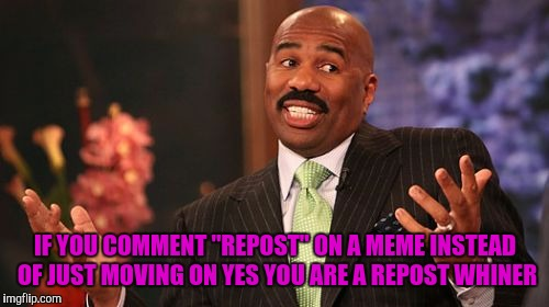 "Steve Harvey Meme | IF YOU COMMENT ""REPOST"" ON A MEME INSTEAD OF JUST MOVING ON YES YOU ARE A REPOST WHINER 
