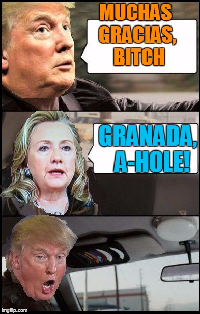 Donald Cab driving | MUCHAS GRACIAS,  B**CH GRANADA,  A-HOLE! | image tagged in donald cab driving | made w/ Imgflip meme maker