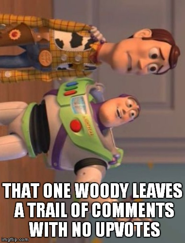 X, X Everywhere Meme | THAT ONE WOODY LEAVES A TRAIL OF COMMENTS WITH NO UPVOTES | image tagged in memes,x,x everywhere,x x everywhere | made w/ Imgflip meme maker