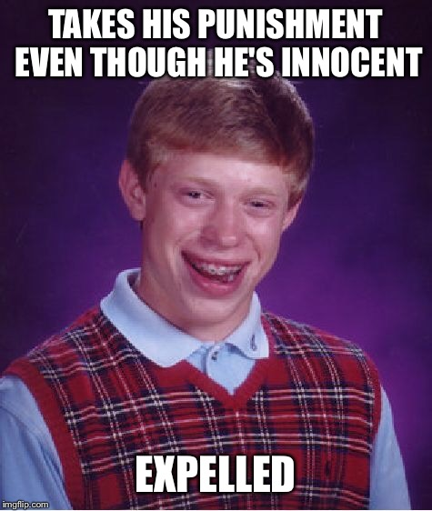 Bad Luck Brian Meme | TAKES HIS PUNISHMENT EVEN THOUGH HE'S INNOCENT EXPELLED | image tagged in memes,bad luck brian | made w/ Imgflip meme maker