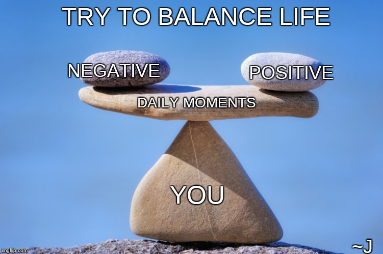 Life is a Balancing Act | TRY TO BALANCE LIFE YOU NEGATIVE POSITIVE DAILY MOMENTS ~J | image tagged in life,balance,positive thinking,positive | made w/ Imgflip meme maker