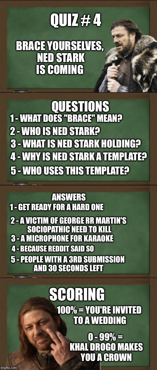 "***imgflip 101***  Do you know your template? Take the quiz  | QUIZ # 4 BRACE YOURSELVES, NED STARK IS COMING 1 - WHAT DOES ""BRACE"" MEAN? QUESTIONS 2 - WHO IS NED STARK? 3 - WHAT IS NED STARK HOLDING? 4  