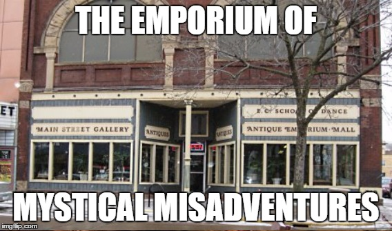 THE EMPORIUM OF MYSTICAL MISADVENTURES | made w/ Imgflip meme maker
