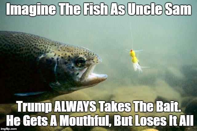 Imagine The Fish As Uncle Sam Trump ALWAYS Takes The Bait. He Gets A Mouthful, But Loses It All | made w/ Imgflip meme maker