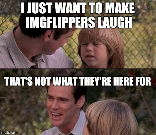 I know comedy is subjective, but some front pagers... Well, I'm not seeing the connection | I JUST WANT TO MAKE IMGFLIPPERS LAUGH THAT'S NOT WHAT THEY'RE HERE FOR | image tagged in memes,thats just something x say | made w/ Imgflip meme maker
