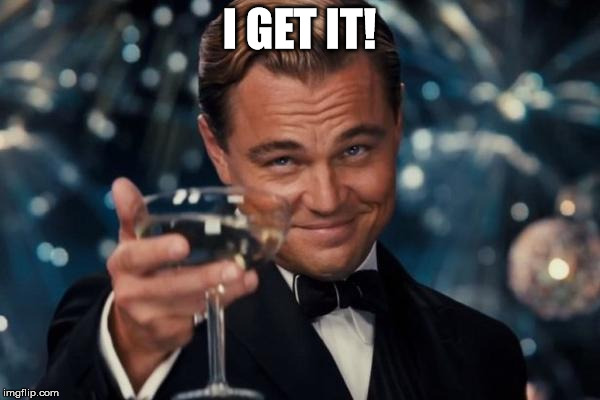 Leonardo Dicaprio Cheers Meme | I GET IT! | image tagged in memes,leonardo dicaprio cheers | made w/ Imgflip meme maker