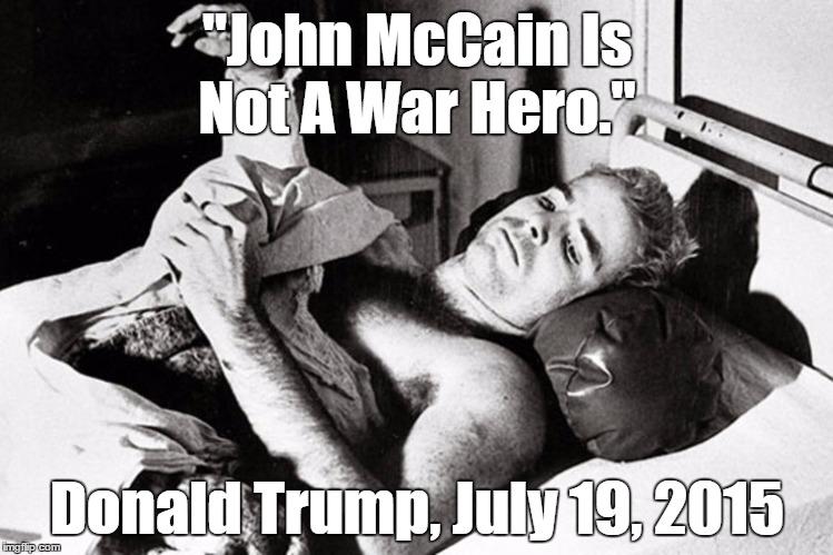 """John McCain Is Not A War Hero."" Donald Trump, July 19, 2015 | made w/ Imgflip meme maker"
