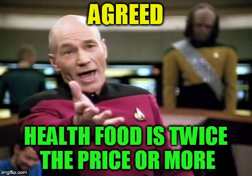 Picard Wtf Meme | AGREED HEALTH FOOD IS TWICE THE PRICE OR MORE | image tagged in memes,picard wtf | made w/ Imgflip meme maker