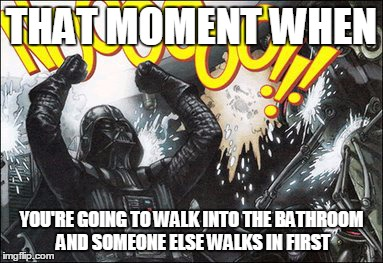 Y U NO WAIT YOUR TURN! |  THAT MOMENT WHEN; YOU'RE GOING TO WALK INTO THE BATHROOM AND SOMEONE ELSE WALKS IN FIRST | image tagged in mem | made w/ Imgflip meme maker