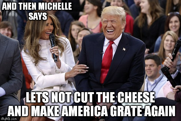 AND THEN MICHELLE SAYS LETS NOT CUT THE CHEESE AND MAKE AMERICA GRATE AGAIN | made w/ Imgflip meme maker