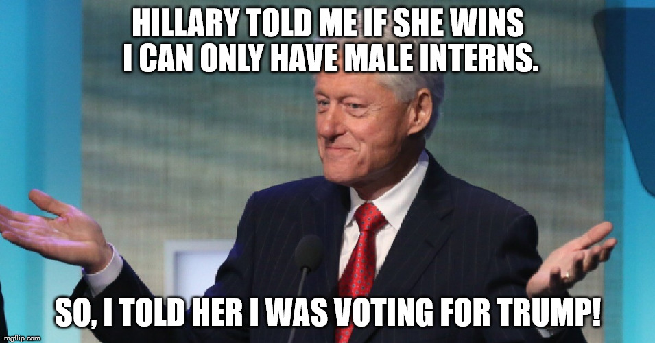 SEEMS LOGICAL! | HILLARY TOLD ME IF SHE WINS I CAN ONLY HAVE MALE INTERNS. SO, I TOLD HER I WAS VOTING FOR TRUMP! | image tagged in donald trump,bill clinton,hillary clinton,election 2016 | made w/ Imgflip meme maker