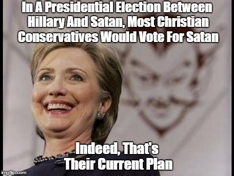 In A Presidential Election Between Hillary And Satan, Most Christian Conservatives Would Vote For Satan Indeed, That's Their Current Plan | made w/ Imgflip meme maker