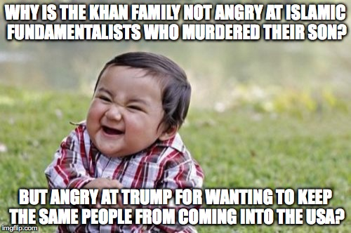 Evil Toddler Meme |  WHY IS THE KHAN FAMILY NOT ANGRY AT ISLAMIC FUNDAMENTALISTS WHO MURDERED THEIR SON? BUT ANGRY AT TRUMP FOR WANTING TO KEEP THE SAME PEOPLE FROM COMING INTO THE USA? | image tagged in memes,evil toddler | made w/ Imgflip meme maker