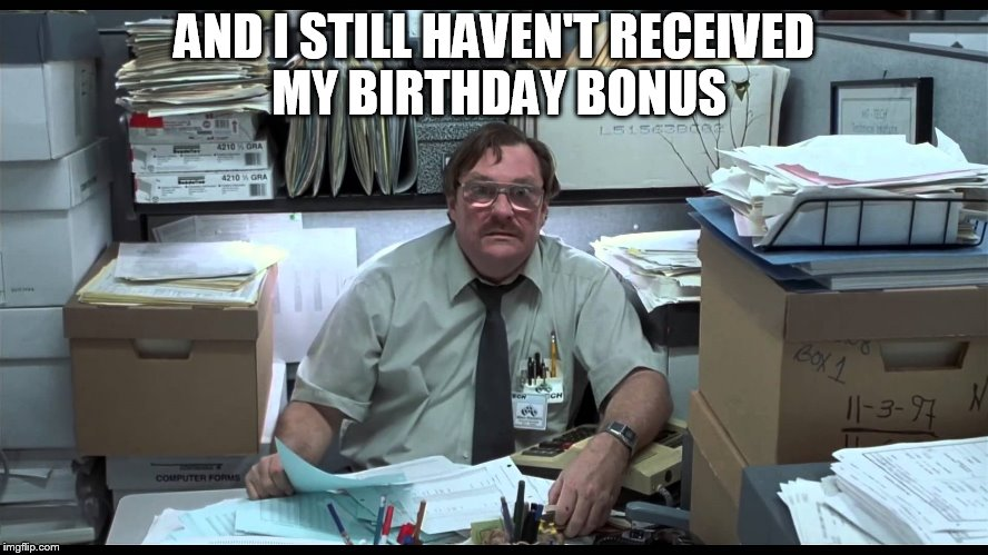 Basement Birthday |  AND I STILL HAVEN'T RECEIVED MY BIRTHDAY BONUS | image tagged in office space,birthday | made w/ Imgflip meme maker