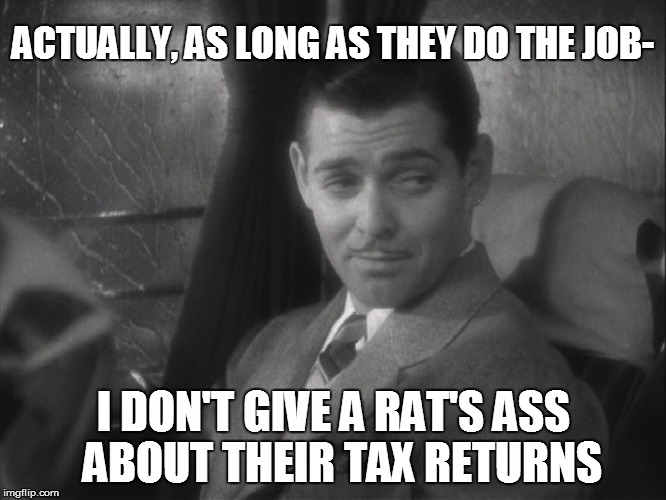 ACTUALLY, AS LONG AS THEY DO THE JOB- I DON'T GIVE A RAT'S ASS  ABOUT THEIR TAX RETURNS | made w/ Imgflip meme maker