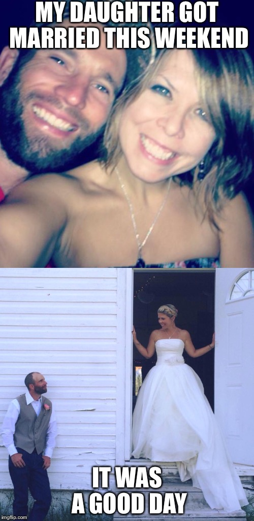 They have known each other since third grade | MY DAUGHTER GOT MARRIED THIS WEEKEND IT WAS A GOOD DAY | image tagged in proud,it was a good day | made w/ Imgflip meme maker