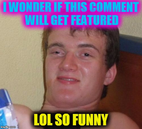 10 Guy Meme | I WONDER IF THIS COMMENT WILL GET FEATURED LOL SO FUNNY | image tagged in memes,10 guy | made w/ Imgflip meme maker