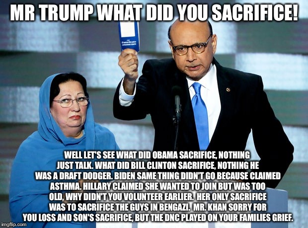 Khizr Khan | MR TRUMP WHAT DID YOU SACRIFICE! WELL LET'S SEE WHAT DID OBAMA SACRIFICE, NOTHING JUST TALK.WHAT DID BILL CLINTON SACRIFICE, NOTHING HE WAS | image tagged in khizr khan | made w/ Imgflip meme maker