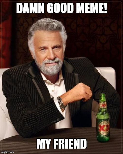 The Most Interesting Man In The World Meme | DAMN GOOD MEME! MY FRIEND | image tagged in memes,the most interesting man in the world | made w/ Imgflip meme maker