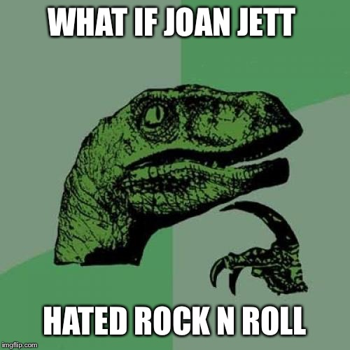Sorry if this has been done before.... But I am desperate for a 3rd  | WHAT IF JOAN JETT HATED ROCK N ROLL | image tagged in memes,philosoraptor | made w/ Imgflip meme maker