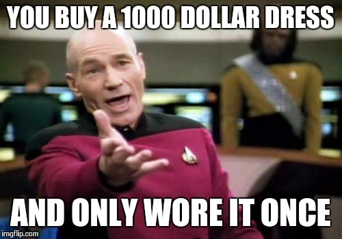 Picard Wtf Meme | YOU BUY A 1000 DOLLAR DRESS AND ONLY WORE IT ONCE | image tagged in memes,picard wtf | made w/ Imgflip meme maker
