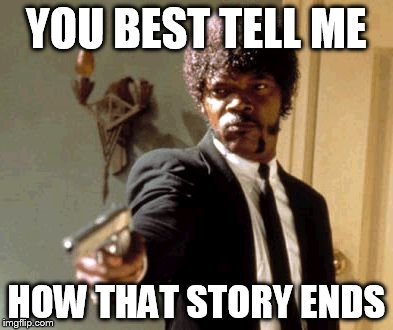 Say That Again I Dare You Meme | YOU BEST TELL ME HOW THAT STORY ENDS | image tagged in memes,say that again i dare you | made w/ Imgflip meme maker