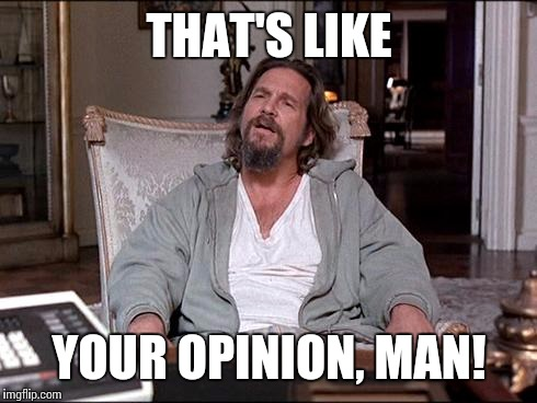 THAT'S LIKE YOUR OPINION, MAN! | made w/ Imgflip meme maker