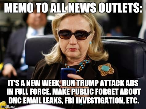 Hillary Clinton Cellphone | MEMO TO ALL NEWS OUTLETS: IT'S A NEW WEEK, RUN TRUMP ATTACK ADS IN FULL FORCE. MAKE PUBLIC FORGET ABOUT DNC EMAIL LEAKS, FBI INVESTIGATION,  | image tagged in hillary clinton cellphone | made w/ Imgflip meme maker