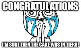 crying because of cute | CONGRATULATIONS I'M SURE EVEN THE CAKE WAS IN TIERS! | image tagged in crying because of cute | made w/ Imgflip meme maker