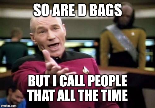 Picard Wtf Meme | SO ARE D BAGS BUT I CALL PEOPLE THAT ALL THE TIME | image tagged in memes,picard wtf | made w/ Imgflip meme maker