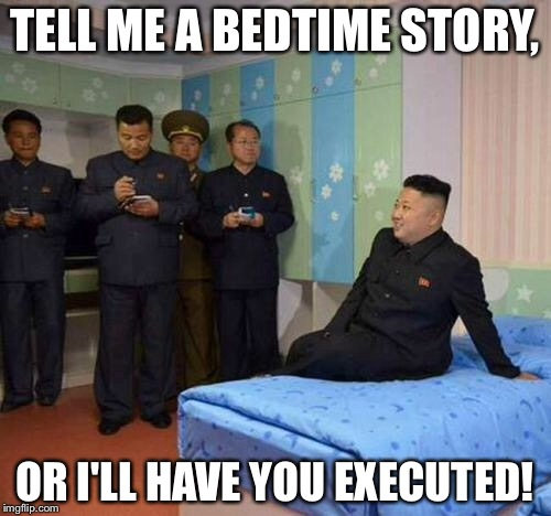 I need to give credit to the user who made this template :) | TELL ME A BEDTIME STORY, OR I'LL HAVE YOU EXECUTED! | image tagged in kim jong un bedtime,kim jong un,memes,funny | made w/ Imgflip meme maker