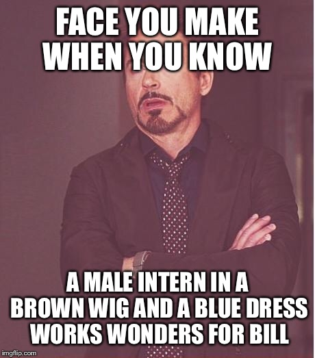 Face You Make Robert Downey Jr Meme | FACE YOU MAKE WHEN YOU KNOW A MALE INTERN IN A BROWN WIG AND A BLUE DRESS WORKS WONDERS FOR BILL | image tagged in memes,face you make robert downey jr | made w/ Imgflip meme maker