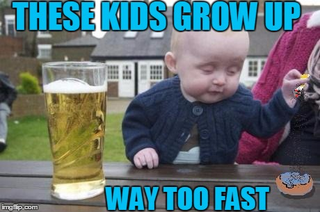 drunk baby with cigarette | THESE KIDS GROW UP WAY TOO FAST | image tagged in drunk baby with cigarette | made w/ Imgflip meme maker