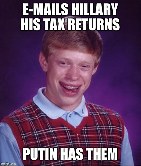 Bad Luck Brian Meme | E-MAILS HILLARY HIS TAX RETURNS PUTIN HAS THEM | image tagged in memes,bad luck brian | made w/ Imgflip meme maker