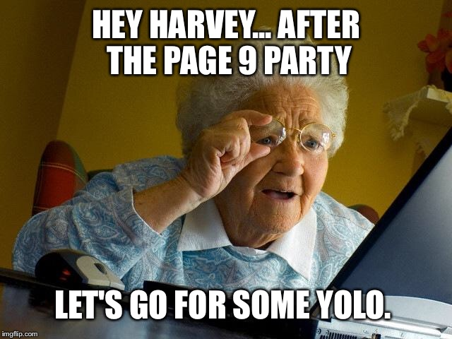 Grandma Finds The Internet Meme | HEY HARVEY... AFTER THE PAGE 9 PARTY LET'S GO FOR SOME YOLO. | image tagged in memes,grandma finds the internet | made w/ Imgflip meme maker