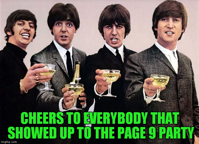 Happening all week at 9 est! | CHEERS TO EVERYBODY THAT SHOWED UP TO THE PAGE 9 PARTY | image tagged in the beatles,cheers,page 9 party,page 9,awesomeness | made w/ Imgflip meme maker