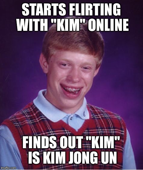 "Bad Luck Brian Meme | STARTS FLIRTING WITH ""KIM"" ONLINE FINDS OUT ""KIM"" IS KIM JONG UN 