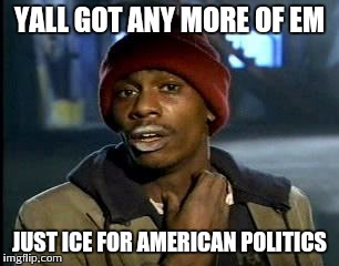 Y'all Got Any More Of That Meme | YALL GOT ANY MORE OF EM JUST ICE FOR AMERICAN POLITICS | image tagged in memes,yall got any more of | made w/ Imgflip meme maker