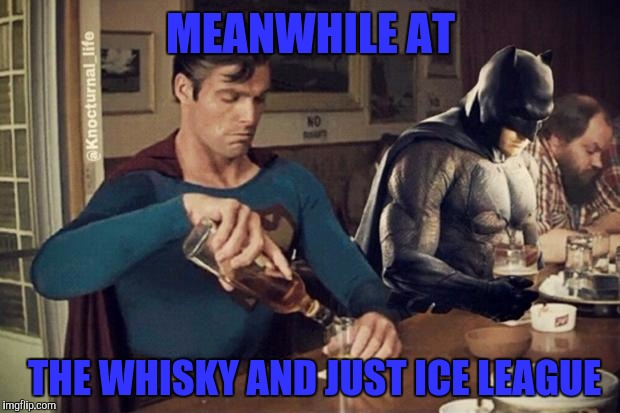 Repost week 10/15/17-10/22/17 | MEANWHILE AT THE WHISKY AND JUST ICE LEAGUE | image tagged in batman,superman,justice | made w/ Imgflip meme maker
