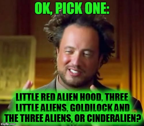 Ancient Aliens Meme | OK, PICK ONE: LITTLE RED ALIEN HOOD, THREE LITTLE ALIENS, GOLDILOCK AND THE THREE ALIENS, OR CINDERALIEN? | image tagged in memes,ancient aliens | made w/ Imgflip meme maker