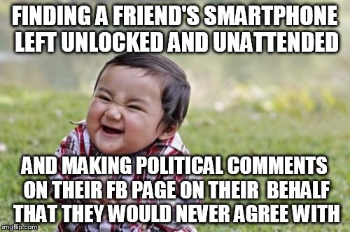 Evil Toddler Meme | FINDING A FRIEND'S SMARTPHONE LEFT UNLOCKED AND UNATTENDED AND MAKING POLITICAL COMMENTS ON THEIR FB PAGE ON THEIR  BEHALF THAT THEY WOULD N | image tagged in memes,evil toddler | made w/ Imgflip meme maker