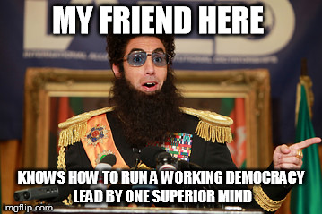 The Dictator  |  MY FRIEND HERE; KNOWS HOW TO RUN A WORKING DEMOCRACY LEAD BY ONE SUPERIOR MIND | image tagged in the dictator,memes | made w/ Imgflip meme maker