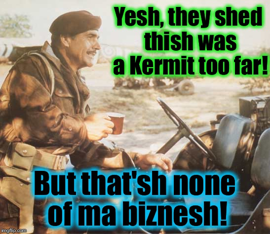 Kermit the Nazi is about to get served on a platter by his nemesis, the slurring Sean Connery....  |  Yesh, they shed thish was a Kermit too far! But that'sh none of ma biznesh! | image tagged in memes,sean connery vs kermit,funny,evilmandoevil | made w/ Imgflip meme maker