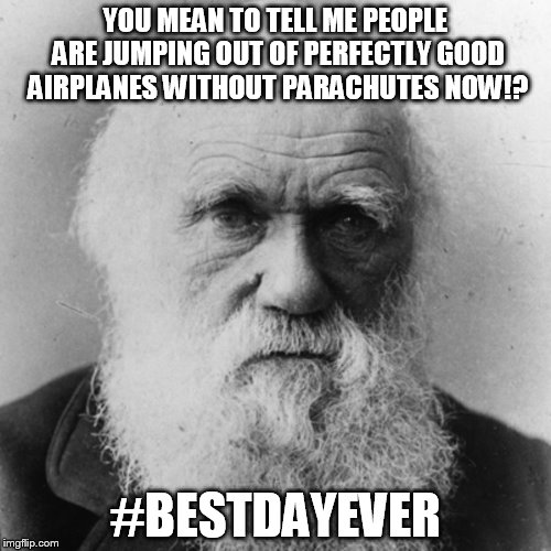Darwin is as giddy as schoolgirl | YOU MEAN TO TELL ME PEOPLE ARE JUMPING OUT OF PERFECTLY GOOD AIRPLANES WITHOUT PARACHUTES NOW!? #BESTDAYEVER | image tagged in darwin,skydiving,without a parachute,ahhhhhhhh,splat | made w/ Imgflip meme maker