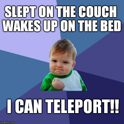 Success Kid |  SLEPT ON THE COUCH WAKES UP ON THE BED; I CAN TELEPORT!! | image tagged in memes,success kid | made w/ Imgflip meme maker