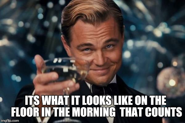 Leonardo Dicaprio Cheers Meme | ITS WHAT IT LOOKS LIKE ON THE FLOOR IN THE MORNING  THAT COUNTS | image tagged in memes,leonardo dicaprio cheers | made w/ Imgflip meme maker