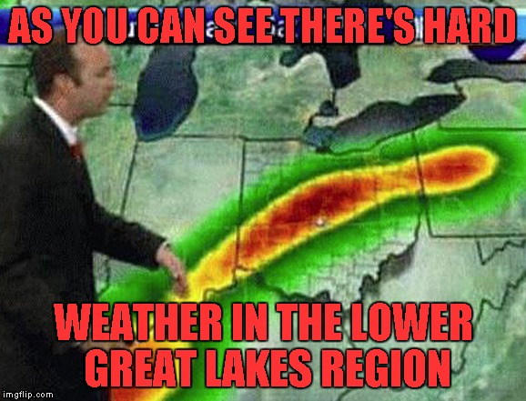 AS YOU CAN SEE THERE'S HARD WEATHER IN THE LOWER GREAT LAKES REGION | made w/ Imgflip meme maker