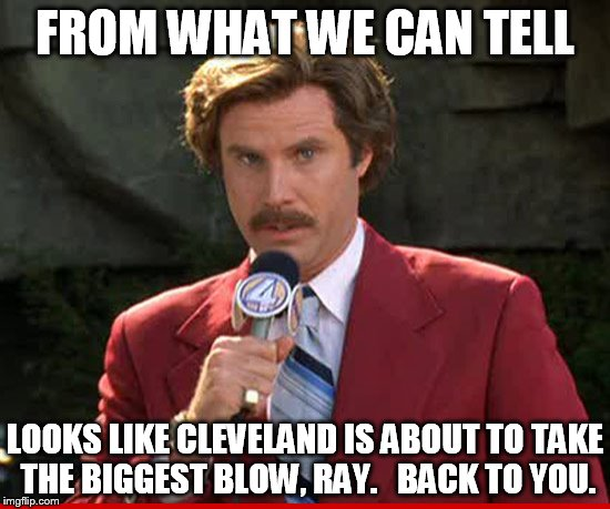 FROM WHAT WE CAN TELL LOOKS LIKE CLEVELAND IS ABOUT TO TAKE THE BIGGEST BLOW, RAY.   BACK TO YOU. | made w/ Imgflip meme maker