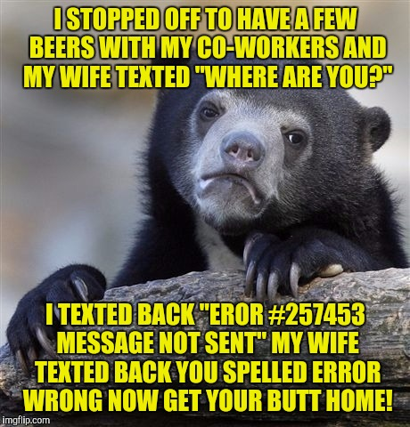 "Confession Bear Meme | I STOPPED OFF TO HAVE A FEW BEERS WITH MY CO-WORKERS AND MY WIFE TEXTED ""WHERE ARE YOU?"" I TEXTED BACK ""EROR #257453 MESSAGE NOT SENT"" MY WI 